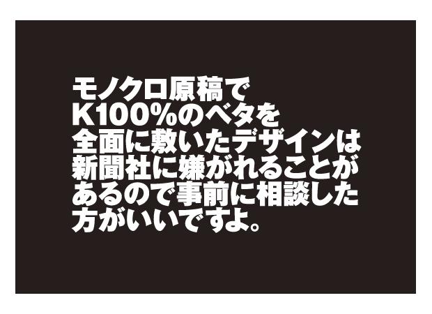 モノクロ原稿でK100%のベタを全面に引いたデザインは新聞社に嫌がれることが あるので事前に相談した方がいいですよ。